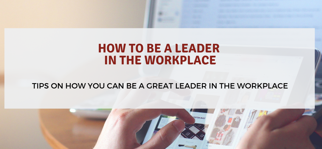 How to Be a Leader in the Workplace